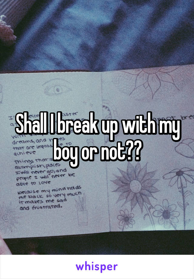 Shall I break up with my boy or not??