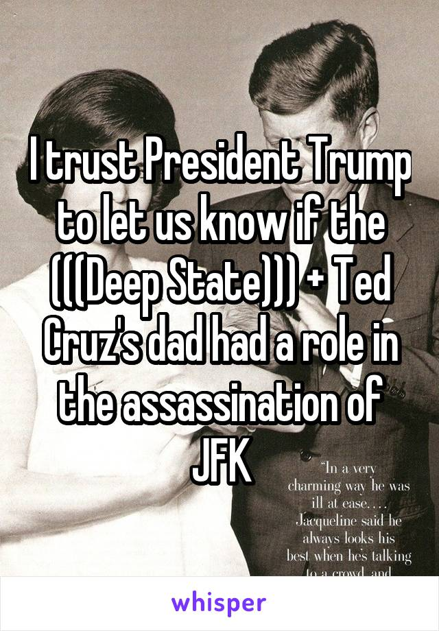 I trust President Trump to let us know if the (((Deep State))) + Ted Cruz's dad had a role in the assassination of JFK