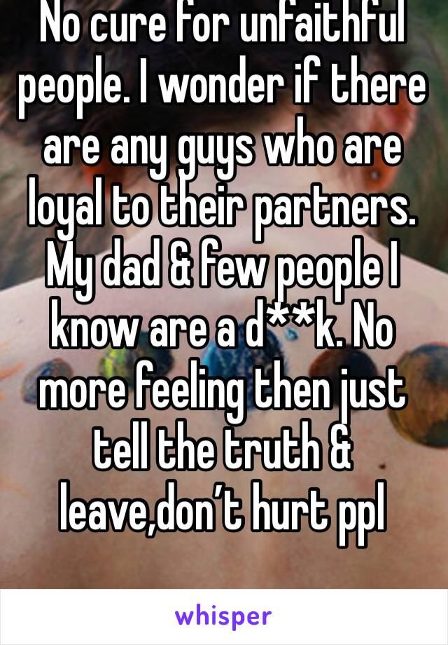 No cure for unfaithful people. I wonder if there are any guys who are loyal to their partners. My dad & few people I know are a d**k. No more feeling then just tell the truth & leave,don't hurt ppl