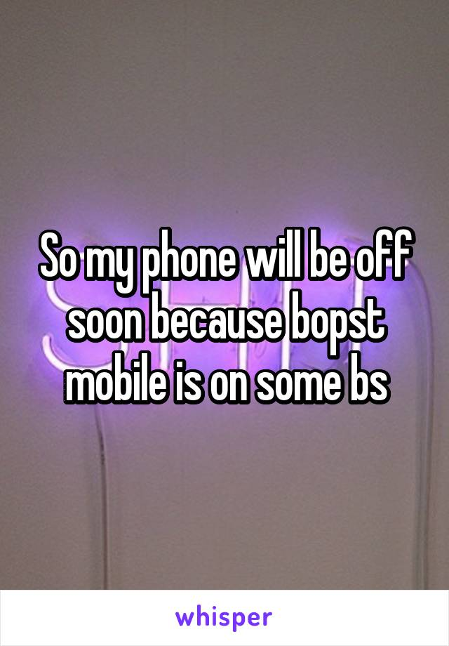 So my phone will be off soon because bopst mobile is on some bs