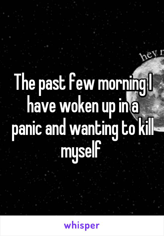 The past few morning I have woken up in a panic and wanting to kill myself