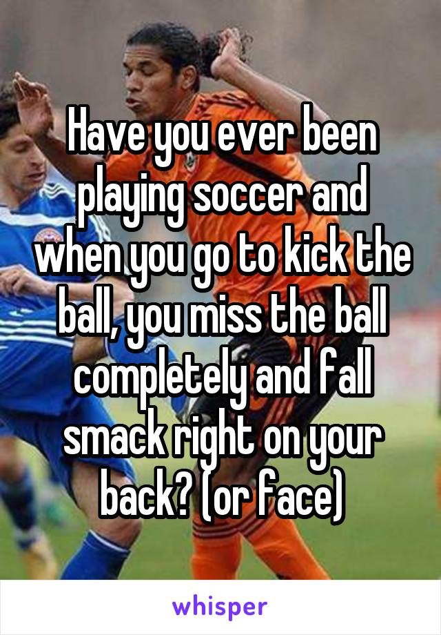 Have you ever been playing soccer and when you go to kick the ball, you miss the ball completely and fall smack right on your back? (or face)