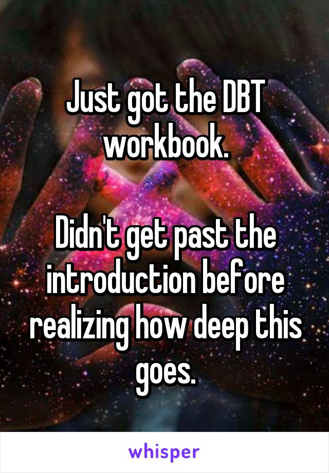 Just got the DBT workbook.  Didn't get past the introduction before realizing how deep this goes.