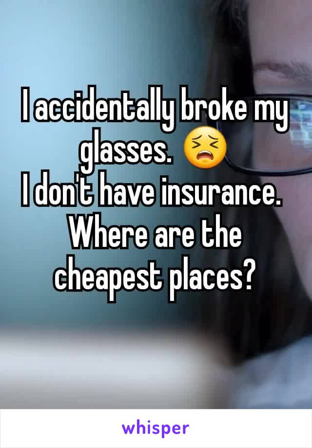 I accidentally broke my glasses. 😣 I don't have insurance.  Where are the cheapest places?