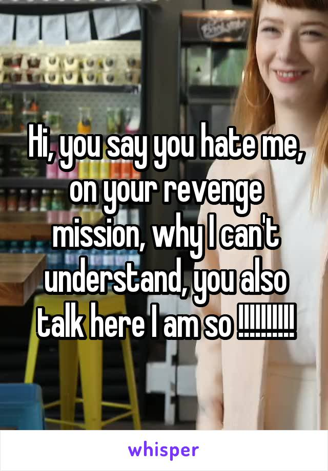 Hi, you say you hate me, on your revenge mission, why I can't understand, you also talk here I am so !!!!!!!!!!