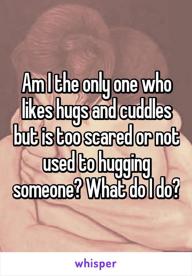 Am I the only one who likes hugs and cuddles but is too scared or not used to hugging someone? What do I do?