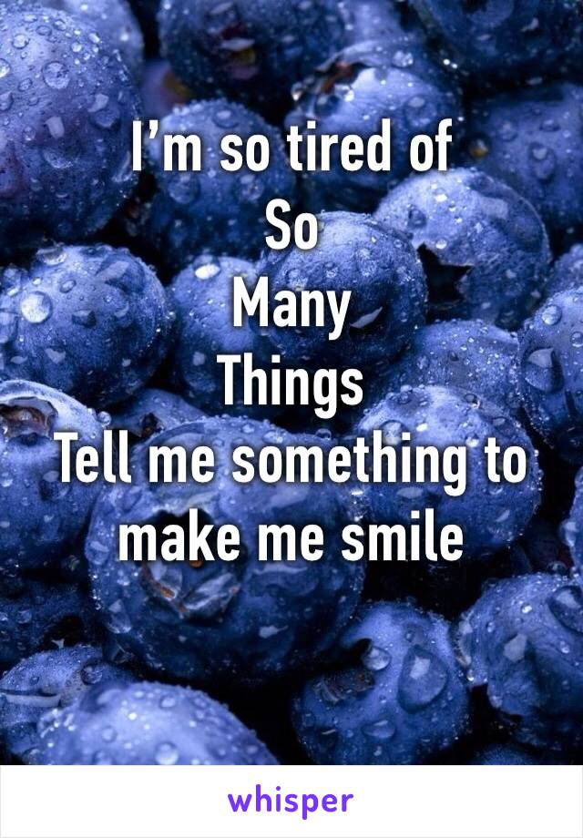 I'm so tired of So Many Things Tell me something to make me smile
