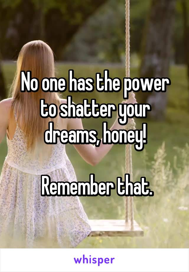 No one has the power to shatter your dreams, honey!   Remember that.