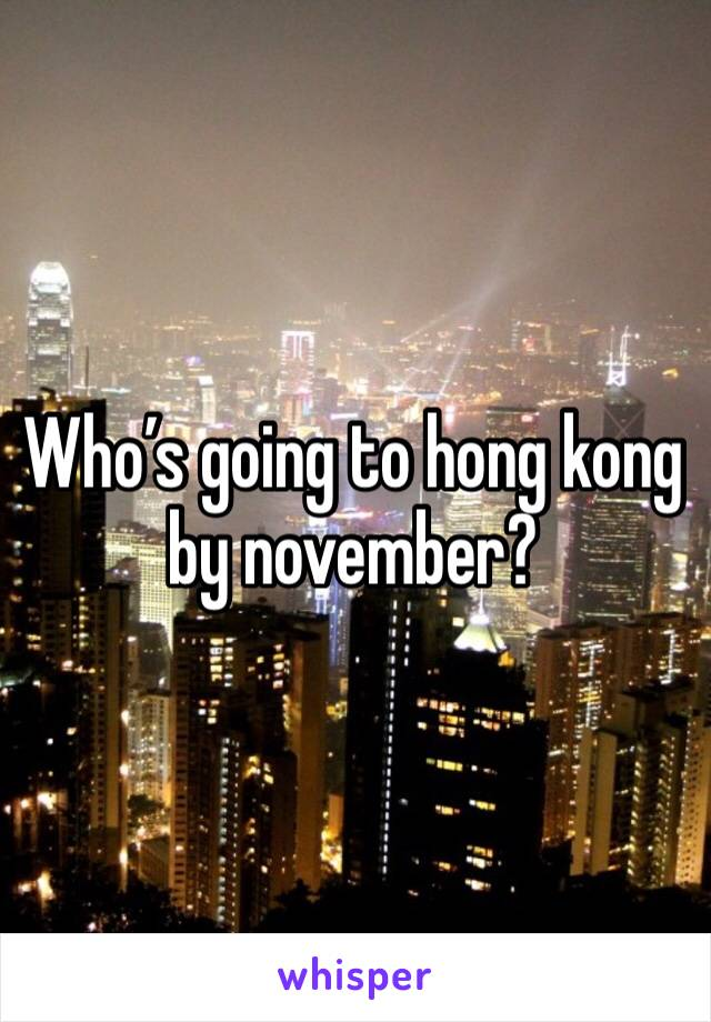 Who's going to hong kong by november?