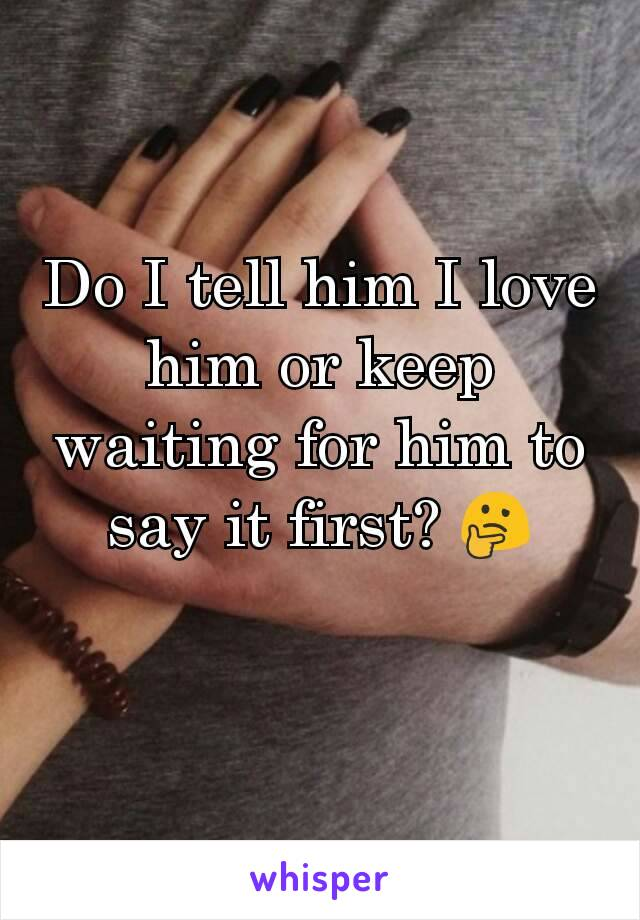 Do I tell him I love him or keep waiting for him to say it first? 🤔