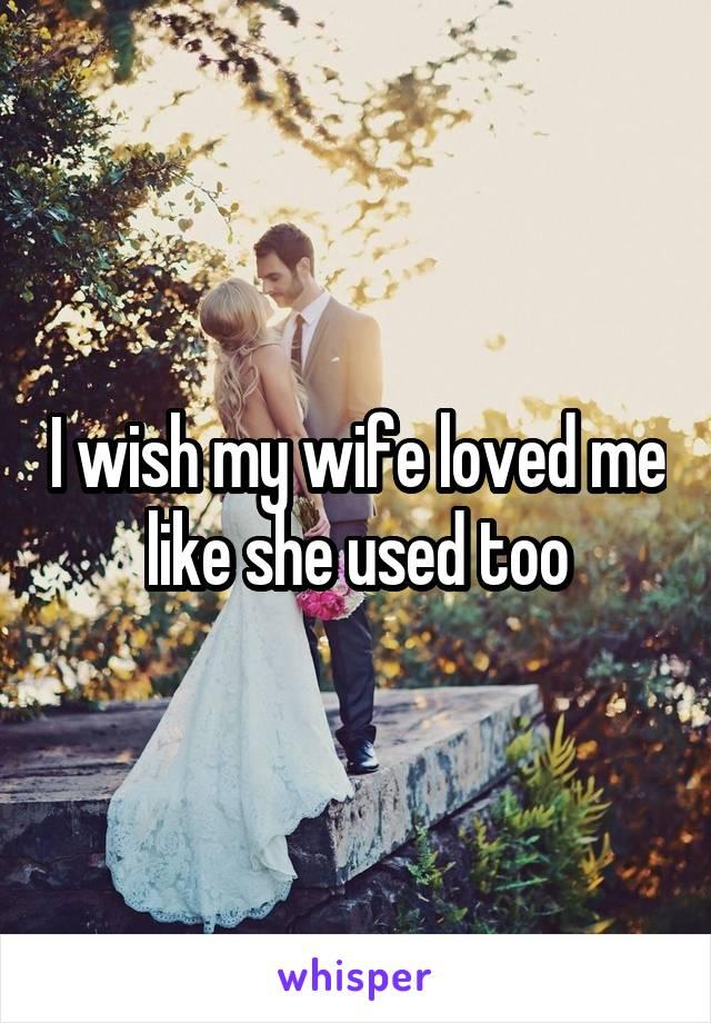 I wish my wife loved me like she used too