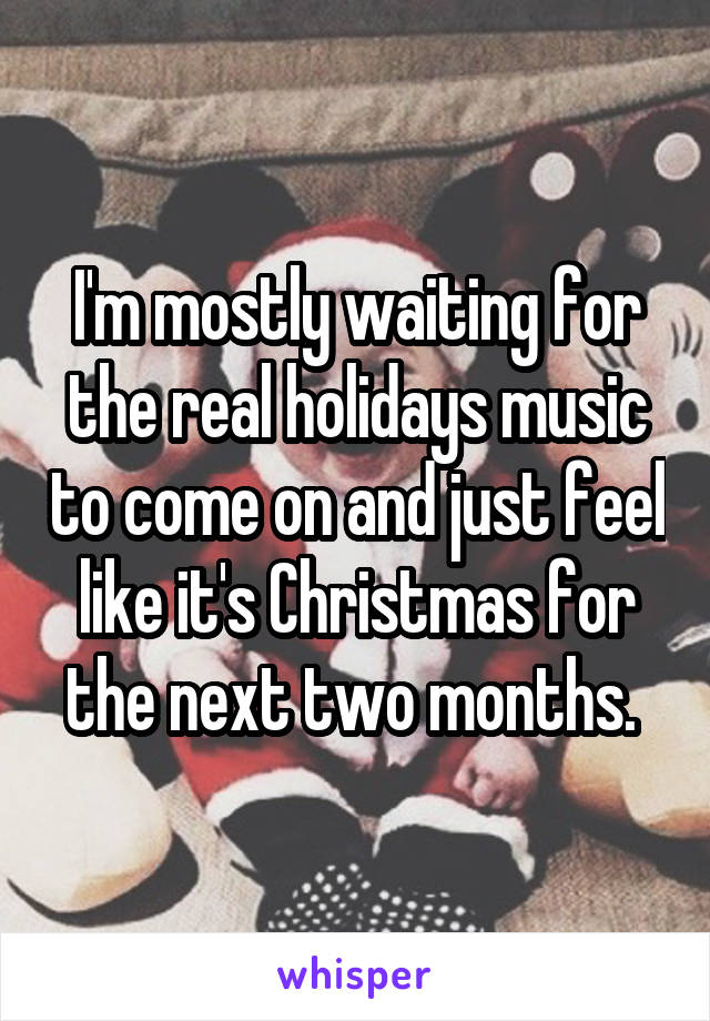 I'm mostly waiting for the real holidays music to come on and just feel like it's Christmas for the next two months.