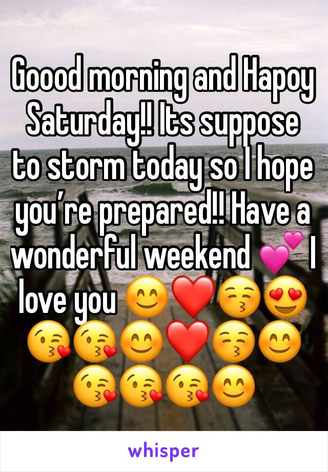 Goood morning and Hapoy Saturday!! Its suppose to storm today so I hope you're prepared!! Have a wonderful weekend 💕 I love you 😊❤️😚😍😘😘😊❤️😚😊😘😘😘😊