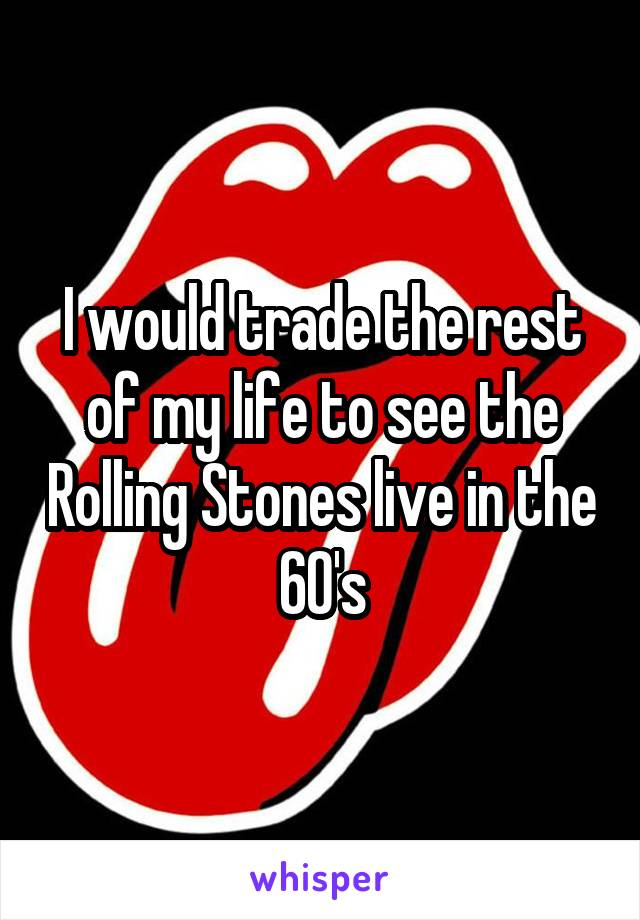 I would trade the rest of my life to see the Rolling Stones live in the 60's
