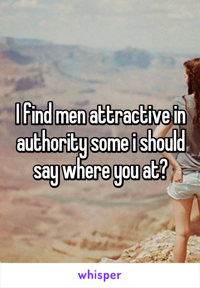 I find men attractive in authority some i should say where you at?