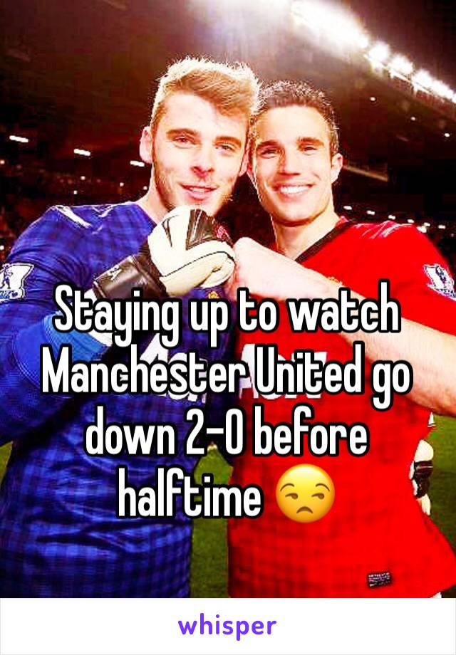 Staying up to watch Manchester United go down 2-0 before halftime 😒