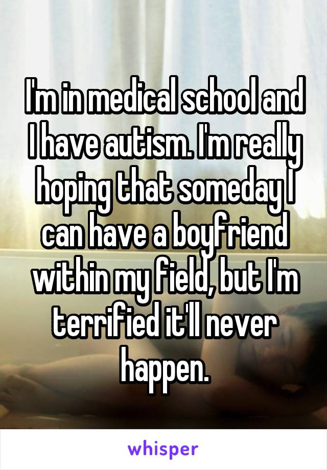 I'm in medical school and I have autism. I'm really hoping that someday I can have a boyfriend within my field, but I'm terrified it'll never happen.