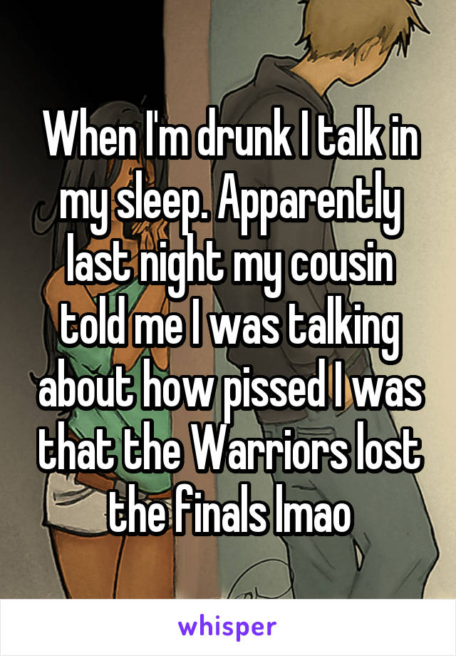 When I'm drunk I talk in my sleep. Apparently last night my cousin told me I was talking about how pissed I was that the Warriors lost the finals lmao