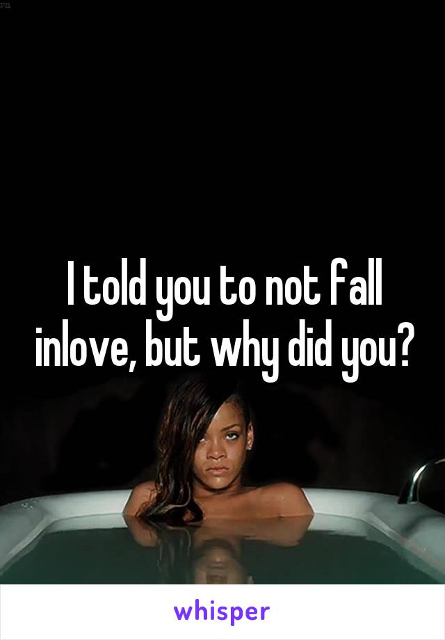 I told you to not fall inlove, but why did you?