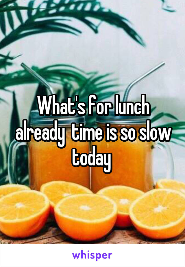 What's for lunch already  time is so slow today