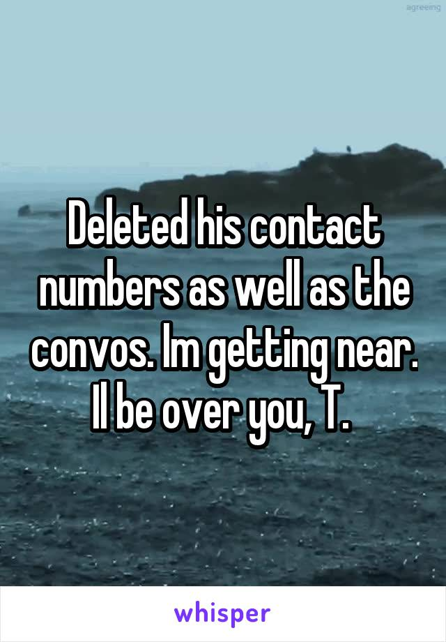Deleted his contact numbers as well as the convos. Im getting near. Il be over you, T.