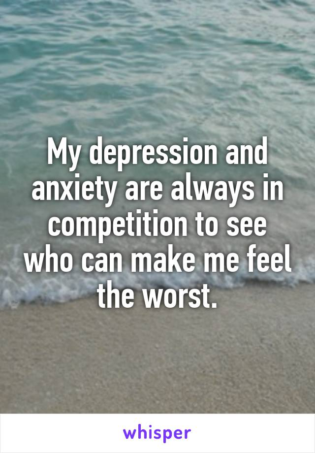 My depression and anxiety are always in competition to see who can make me feel the worst.
