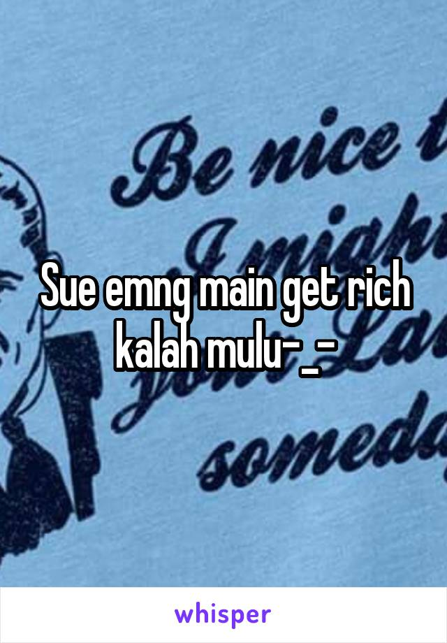 Sue emng main get rich kalah mulu-_-