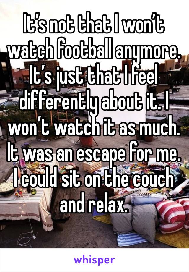 It's not that I won't watch football anymore. It's just that I feel differently about it. I won't watch it as much. It was an escape for me. I could sit on the couch and relax.