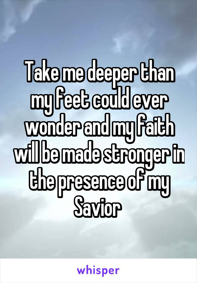 Take me deeper than my feet could ever wonder and my faith will be made stronger in the presence of my Savior