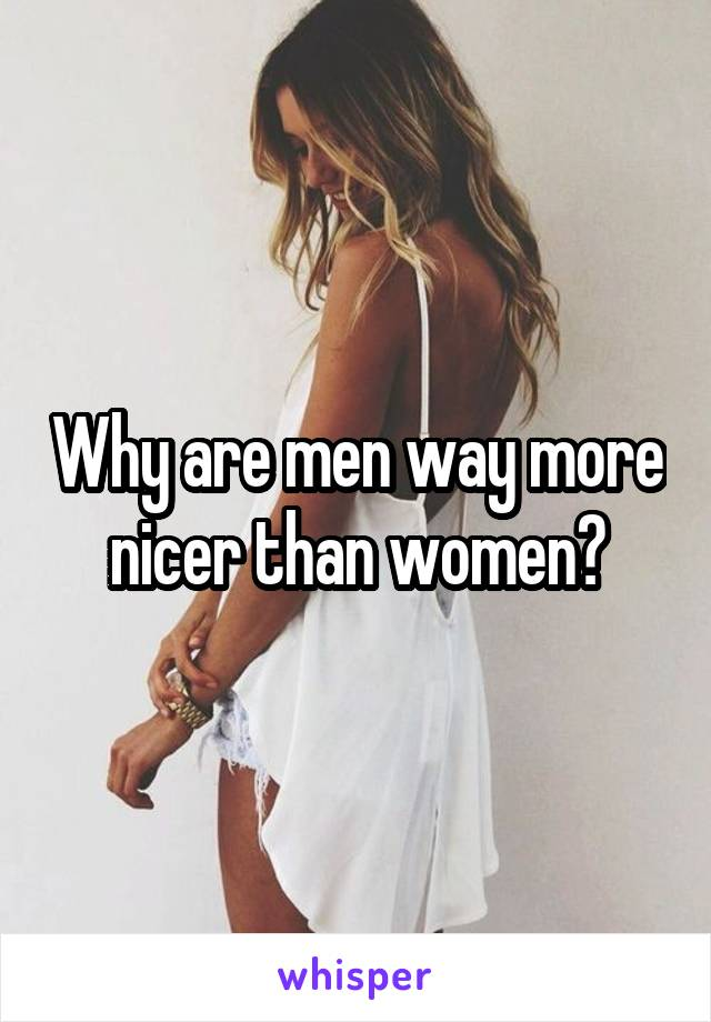 Why are men way more nicer than women?
