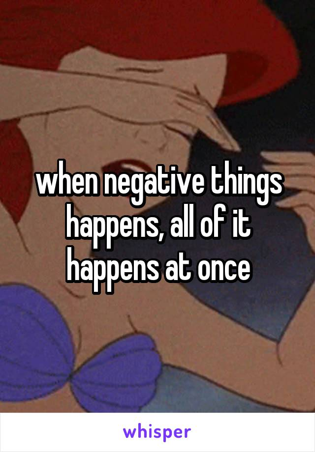 when negative things happens, all of it happens at once