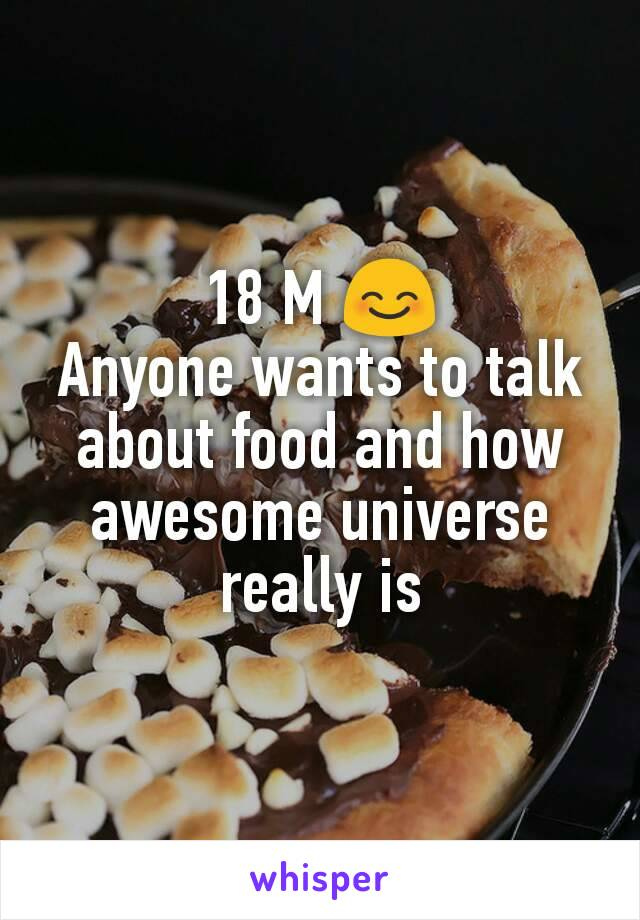 18 M 😊 Anyone wants to talk about food and how awesome universe really is