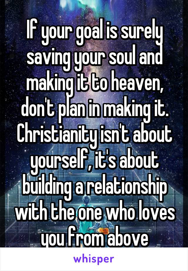 If your goal is surely saving your soul and making it to heaven, don't plan in making it. Christianity isn't about yourself, it's about building a relationship with the one who loves you from above