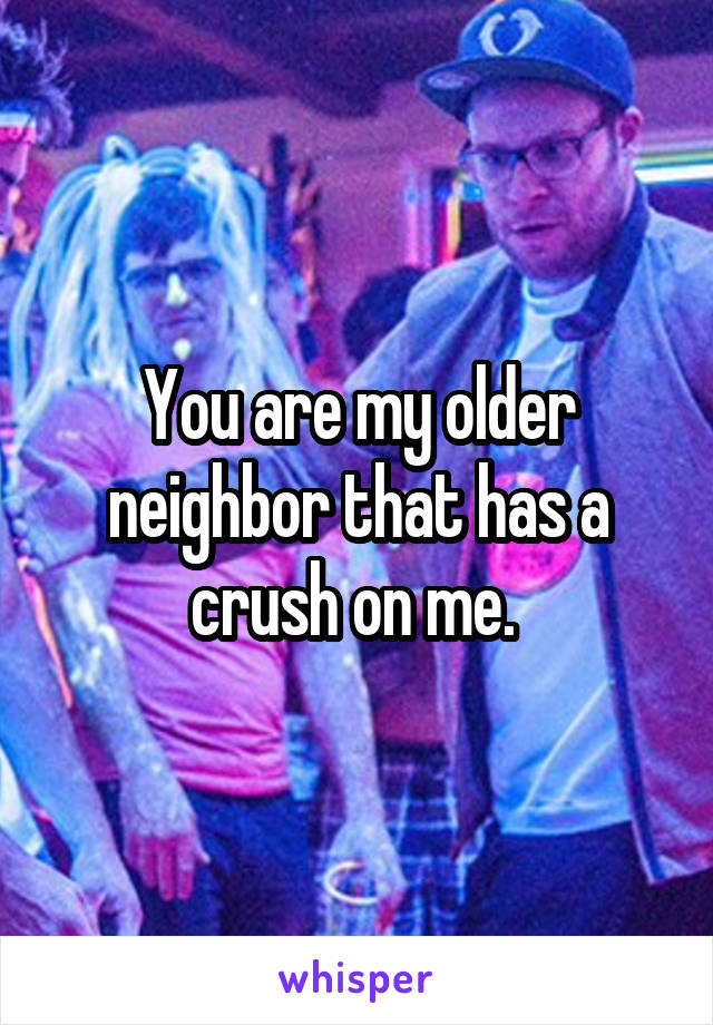 You are my older neighbor that has a crush on me.