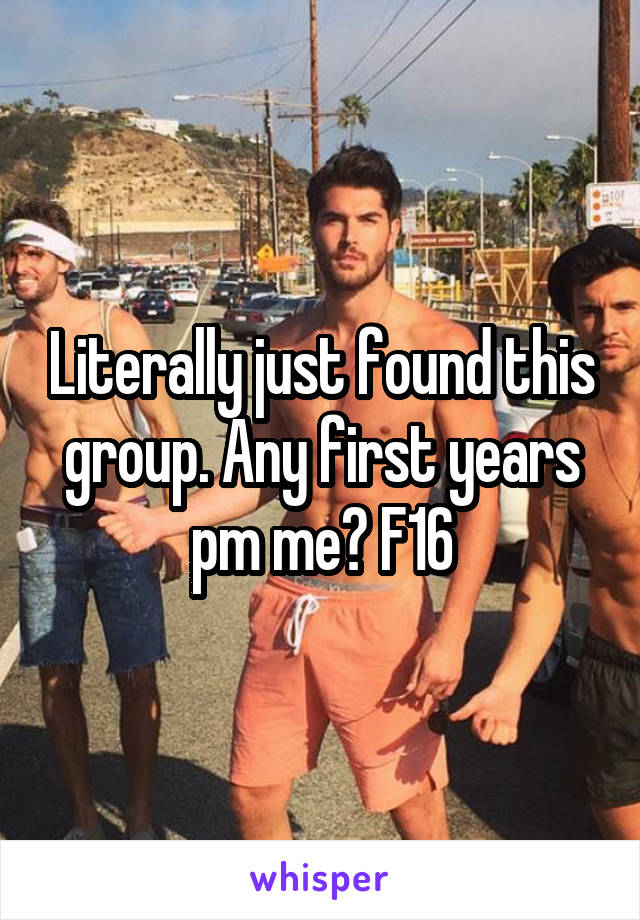 Literally just found this group. Any first years pm me? F16