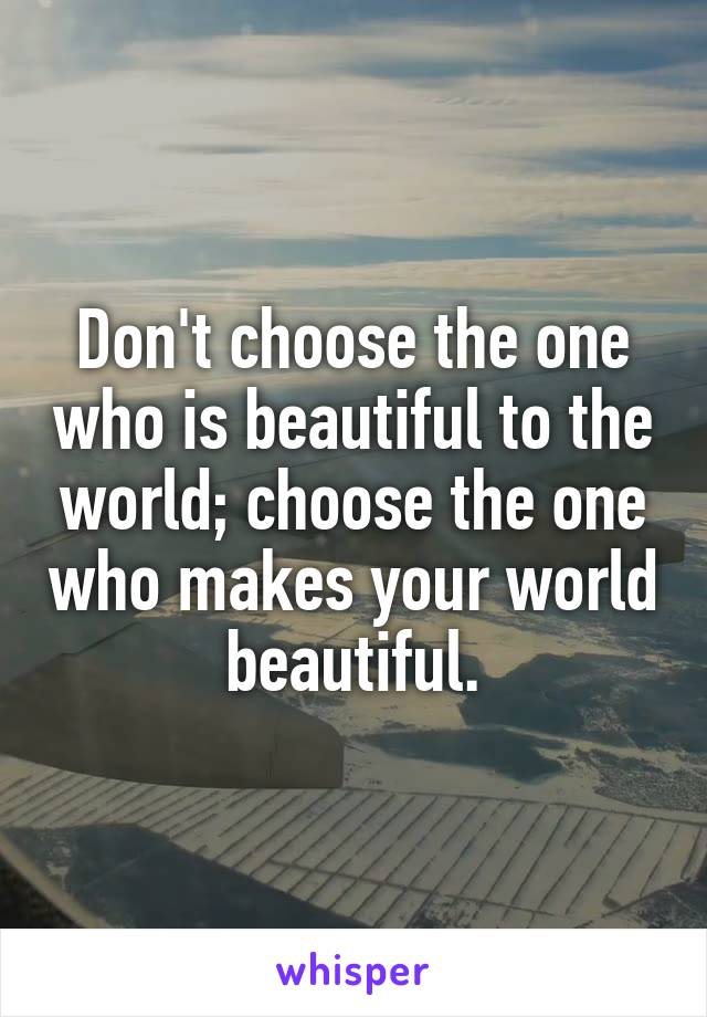 Don't choose the one who is beautiful to the world; choose the one who makes your world beautiful.