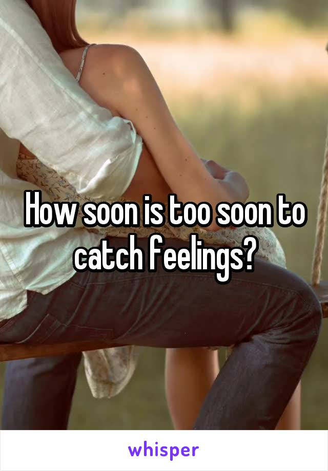 How soon is too soon to catch feelings?