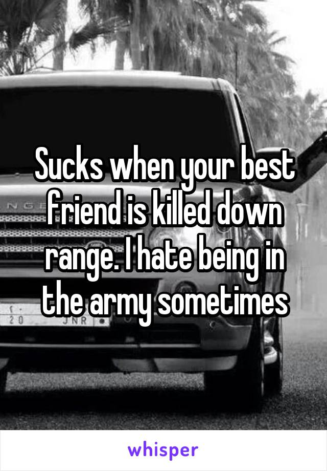 Sucks when your best friend is killed down range. I hate being in the army sometimes
