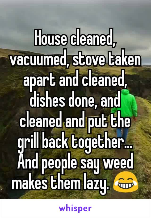 House cleaned, vacuumed, stove taken apart and cleaned, dishes done, and cleaned and put the grill back together... And people say weed makes them lazy. 😂