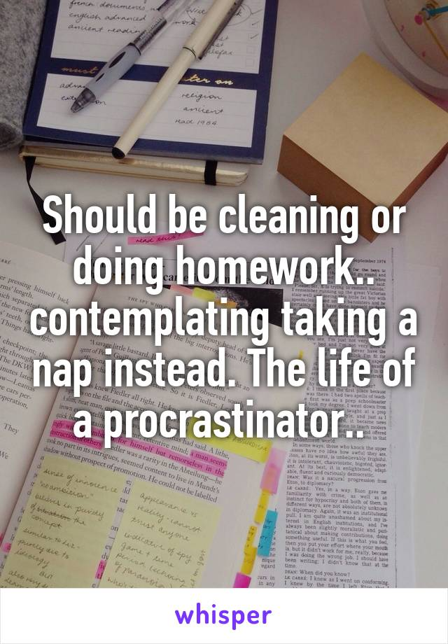 Should be cleaning or doing homework.. contemplating taking a nap instead. The life of a procrastinator..