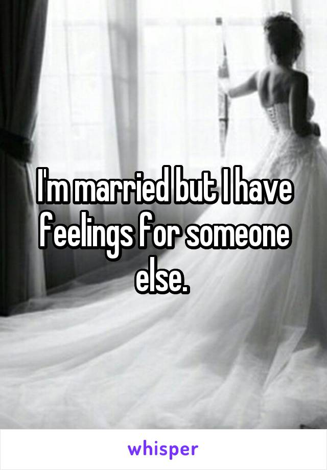 I'm married but I have feelings for someone else.