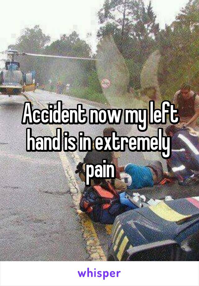Accident now my left hand is in extremely  pain