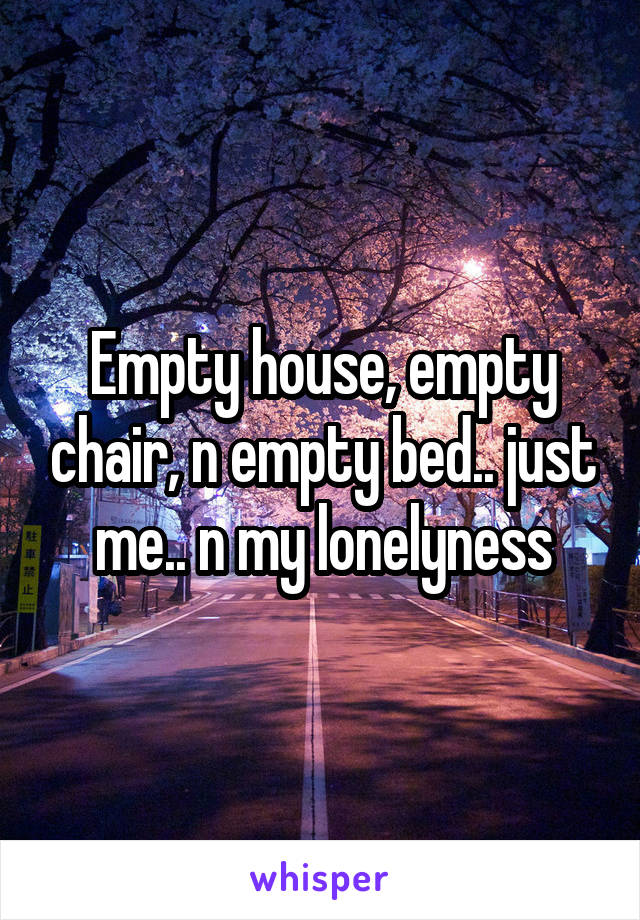 Empty house, empty chair, n empty bed.. just me.. n my lonelyness