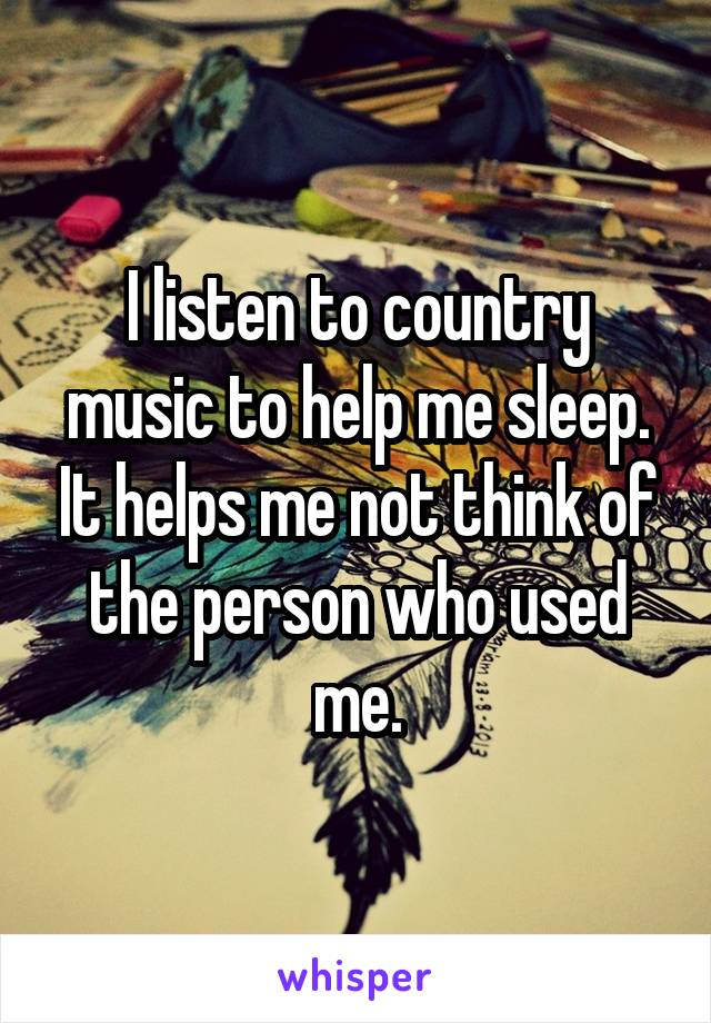 I listen to country music to help me sleep. It helps me not think of the person who used me.