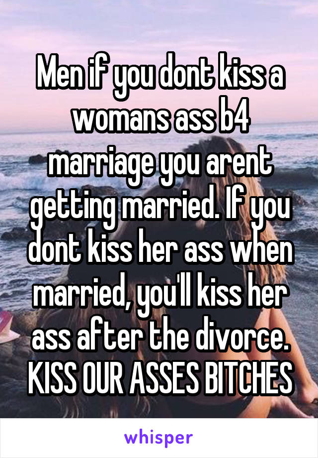 Men if you dont kiss a womans ass b4 marriage you arent getting married. If you dont kiss her ass when married, you'll kiss her ass after the divorce. KISS OUR ASSES BITCHES