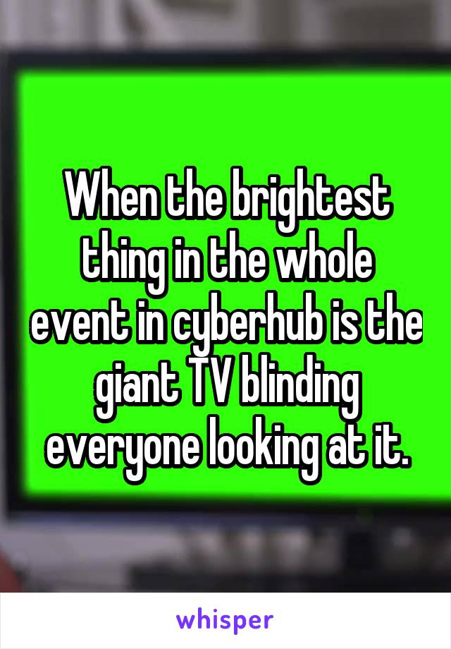 When the brightest thing in the whole event in cyberhub is the giant TV blinding everyone looking at it.