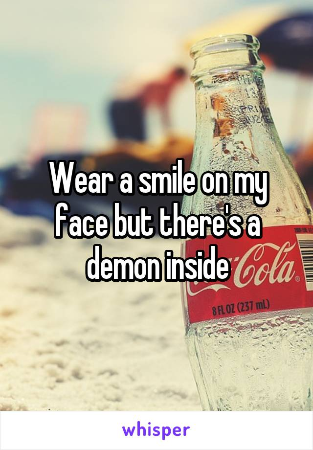 Wear a smile on my face but there's a demon inside