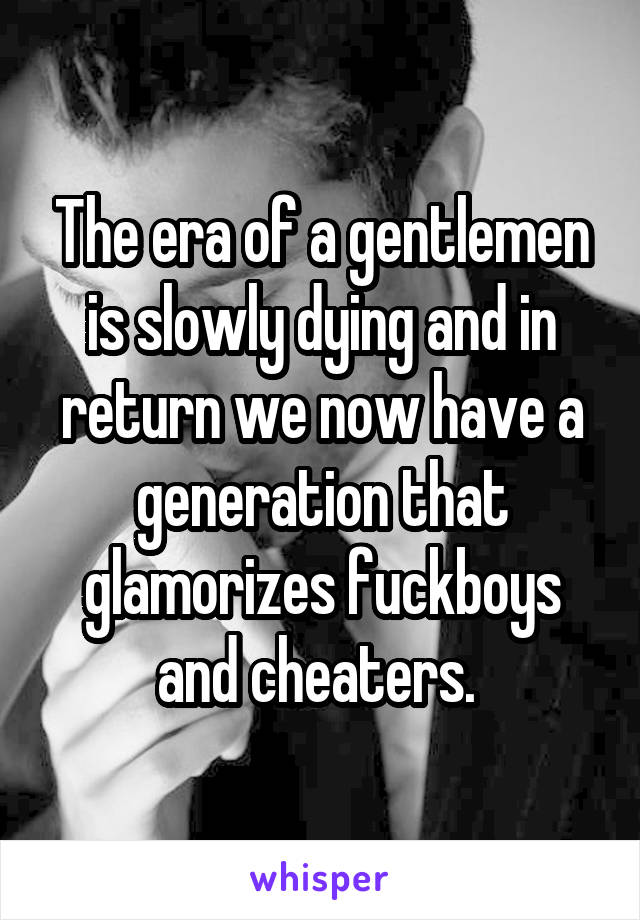 The era of a gentlemen is slowly dying and in return we now have a generation that glamorizes fuckboys and cheaters.