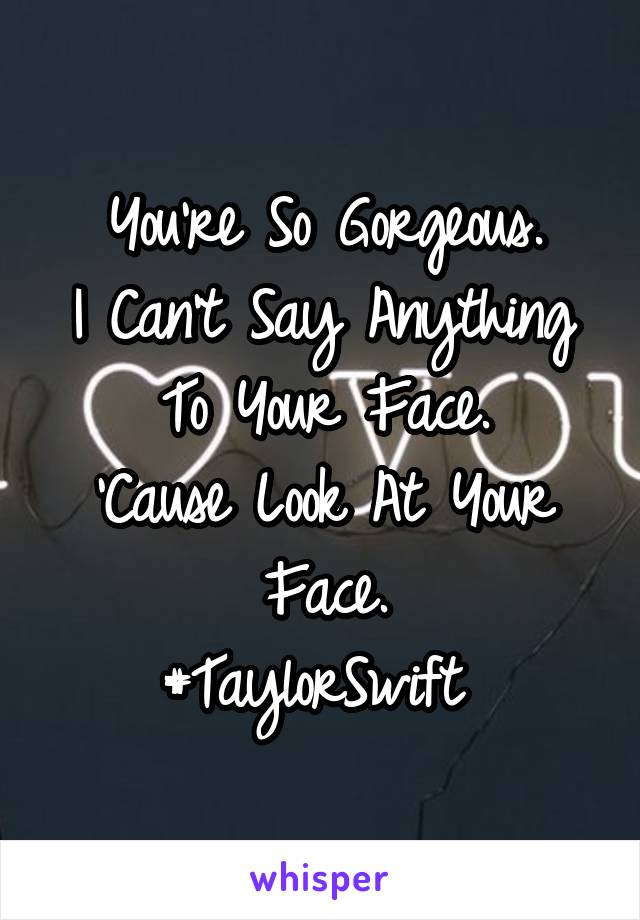You're So Gorgeous. I Can't Say Anything To Your Face. 'Cause Look At Your Face. #TaylorSwift