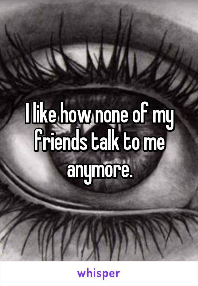 I like how none of my friends talk to me anymore.